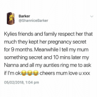 Family, Friends, and Love: Barker  @ShanniceBarker  Kylies friends and family respect her that  much they kept her pregnancy secret  for 9 months. Meanwhile l tell my mum  something secret and 10 mins later my  Nanna and all my aunties ring me to ask  if I'm ok cheers mum love u xxx  05/02/2018, 1:04 pm Follow @BigMike if you like to smoke 🌳🔥