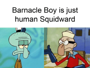 erase this from my memory: Barnacle Boy is just  human Squidward erase this from my memory