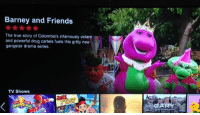 Barney: Barney and Friends  The true story of Colombia's infamously violent  and powerful drug cartels fuels this gritty new  gangster drama series.  TV Shows