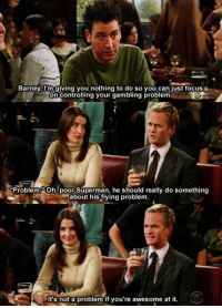 HIMYM: Barney, I'm giving you nothing to do so just focus  on Contro  ng your gambling problem.  Problem. Oh, poor Superman, he should really do something  about his flying problem.  It's not a problem if you're awesome at it. HIMYM