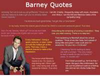 """So many Barney quotes 😳🙌🏻❤️: Barney Quotes  Advising Ted not to look up old girlfriends: """"There are  am Mr. Charity. Ifrequently sleep with sixes, chubsters  only two reasons to date a girl you've already dated  over thirty's. I am the Bill and Melinda Gates of the  breast implants  sympathy bang  I've done so much good today, l've got, like, a """"soul boner""""  In my body, where the shame gland should be, there is a second awesome gland. True story  God, it's me, Barney. What up? I know we don't talk Describing the simplicity of running a marathon: """"Step  much, but I know a lot of girls call out your name  one, you start running. There is no step two.""""  because of me  First explaining to Marshall about his unique  Every Halloween, I bring a  qualities: """"Think of me like Yoda, but instead of  spare costume, in case l strike being little and green lwear suits and l'm  out with the hottest girl at the  awesome. I'm your bro--l'm Broda  party. That way, I have a  second chance to make a first  Chastising Ted for waiting to have  impression  sex with a woman: """"The only reason  to wait a month for sex is if she's 17  years, 11 months old.  You know what Marshall  Don't beat yourself up. He'll be fine.  needs to do. He needs to  stop being sad. When I get  mean, the guy's like a billionaire. He  sad, I stop being sad, and be  can put his platinum card on a fishing  line and win ten chicks hotter than  awesome instead. True story.  you So many Barney quotes 😳🙌🏻❤️"""