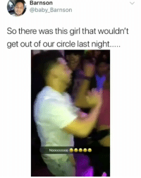 Bruh, Memes, and Girl: Barnson  7@baby_Barnson  So there was this girl that wouldn't  get out of our circle last night.... BRUH 😂😂😂
