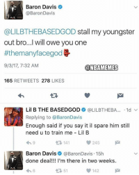 he's free😂 nbamemes nba lakers: Baron Davis  @BaronDavis  @LILBTHEBASEDGOD stall my youngster  out bro...I will owe you one  #themanyfacegod  9/3/17, 7:32 AM  @NBAMEMES  165 RETWEETS 278 LIKES  13  Lil B THE BASEDGOD+ @LILBTHEBA...-1d ﹀  Replying to @BaronDavis  Enough said if you say it il spare him still  need u to train me Lil B  わ9  141  245  Baron Davis @BaronDavis.15h  done deal!!! I'm there in two weeks  わ6  51  142 he's free😂 nbamemes nba lakers