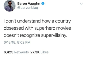Movies, Superhero, and How: Baron Vaughn  @barvonblaq  I don't understand how a country  obsessed with superhero movies  doesn't recognize supervillainy.  6/18/18, 8:02 PM  6,425 Retweets 27.3K Likes