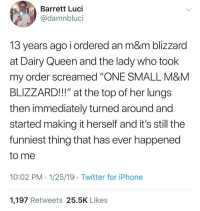 "ONE SMALL BLIZZARD: Barrett Luci  @damnbluci  13 years ago i ordered an m&m blizzard  at Dairy Queen and the lady who took  my order screamed ""ONE SMALL M&M  BLIZZARD!!!"" at the top of her lungs  then immediately turned around and  started making it herself and it's still the  funniest thing that has ever happened  to me  10:02 PM 1/25/19 Twitter for iPhone  1,197 Retweets 25.5K Likes ONE SMALL BLIZZARD"
