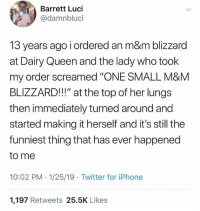 "Blizzard: Barrett Luci  @damnbluci  13 years ago i ordered an m&m blizzard  at Dairy Queen and the lady who took  my order screamed ""'ONE SMALL M&M  BLIZZARD!!!"" at the top of her lungs  then immediately turned around and  started making it herself and it's still the  funniest thing that has ever happened  to me  10:02 PM -1/25/19 Twitter for iPhone  1,197 Retweets 25.5K Likes"