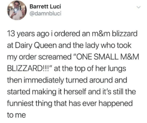 "Blizzard: Barrett Luci  @damnbluci  13 years ago i ordered an m&m blizzard  at Dairy Queen and the lady who took  my order screamed ""ONE SMALL M&M  BLIZZARD!!"" at the top of her lungs  then immediately turned around and  started making it herself and it's still the  funniest thing that has ever happened  to me"