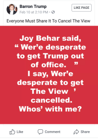 """Desperate, Meme, and Good: Barron Trump  Feb 10 at 2:10 PM S  LIKE PAGE  Everyone Must Share It To Cancel The View  Joy Behar said,  """" Wer'e desperate  to get Trump out  of office.  I say, Wer'e  desperate to get  The View  cancelled  Whos' with me?  Like  Comment  Share"""