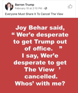 """Desperate, Office, and The View: Barron Trump  February 10 at 2:10 PM-  Everyone Must Share It To Cancel The View  Joy Behar said,  """" Wer'e desperate  to get Trump out  of office.""""  I say, Wer'e  desperate to get  The View  cancelled.  Whos' with me? Wha't?"""