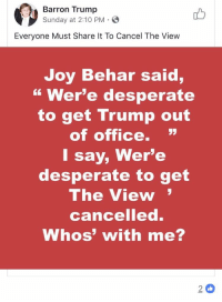 """Desperate, Office, and The View: Barron Trump  Sunday at 2:10 PM E  Everyone Must Share It To Cancel The View  Joy Behar said,  """" Wer'e desperate  to get Trump out  of office. """"  l say, Wer'e  desperate to get  The View  cancelled.  Whos' with me?  2 0"""