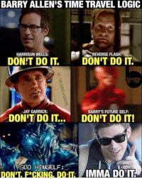 (Kid Flash): BARRY ALLENIS TIME TRAVEL LOGIC  EVERSE FLASHR  HARRISON WELLS:  DONT DO IT.  DON'T DO IT.  JAY GARRICK:  BARRY'S FUTURE SELF:  DON'T DO IT  DON'T DO IT!  GOD HIMSELF  DONIT F CKING DO IT  IMMA DO IT. (Kid Flash)