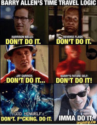 Future, God, and Jay: BARRY ALLEN'S TIME TRAVEL LOGIC  REVERSE FLASH.  HARRISON WELLS:  DONT DO IT  DONT DO IT  JAY GARRICK:  BARRY'S FUTURE SELF:  DONT DO IT..  DONT DO IT!  GOD HIMSELF  DONT F CKING DorT AIMMA DO IT.  ifunny.ce