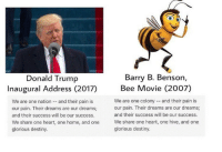 Bee Movie, Destiny, and Memes: Barry B. Benson  Donald Trump  Bee Movie (2007)  Inaugural Address (2017)  We are one colony and their pain is  We are one nation  and their pain is  our pain. Their dreams are our dreams;  our pain. Their dreams are our dreams;  and their success will be our success.  and their success will be our success.  We share one heart, one home, and one  We share one heart, one hive, and one  glorious destiny.  glorious destiny. No way😂😂( update its not real but its funny af)