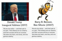 Bee Movie, Destiny, and Jay: Barry B. Benson,  Donald Trump  Bee Movie (2007)  Inaugural Address (2017)  We are one colony and their pain is  We are one nation and their pain is  our pain. Their dreams are our dreams  our pain. Their dreams are our dreams;  and their success will be our success.  and their success will be our success.  We share one heart, one home, and one  We share one heart, one hive, and one  glorious destiny.  glorious destiny. @Regrann from @bad_and_boujee1973 - But y'all dumbasses voted for his clueless ass... The NEW POTUS And FLOTUS both needs to go see The Wizard of Oz and ask for a brain.... I can't with these 2 😂😂😂😂😂 Mofo quoting shit out of a kids cartoon movie.. He too funny@Dagenius_Jay33 Dagenius_Jay33 ( •_•) ∫\ \____( •_•) _∫∫ _∫∫ɯ \ \ dageniuscomedy jay funny reblog retweet follow follow followme followers follower nyc newyork queensnyc nycqueens nycbrooklyn followhim lmao comment comments commentbelow popular instagood iphonesia nyc instamood picoftheday bestoftheday