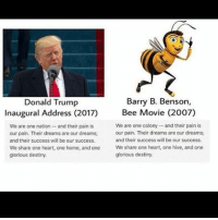 im cackling -molly: Barry B. Benson,  Donald Trump  Inaugural Address (2017)  Bee Movie (2007)  We are one colony and their pain is  We are one nation and their pain is  our pain. Their dreams are our dreams;  our pain. Their dreams are our dreams;  and their success wil be our success.  and their success will be our success.  We share one heart, one home, and one  We share one heart, one hive, and one  glorious destiny.  glorious destiny. im cackling -molly