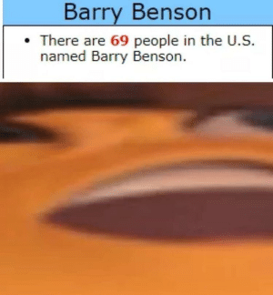 haha 69 funne number: Barry Benson  There are 69 people in the U.S.  named Barry Benson. haha 69 funne number