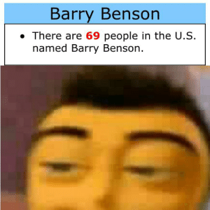 *jazz music intensifies*: Barry Benson  There are 69 people in the U.S.  named Barry Benson. *jazz music intensifies*