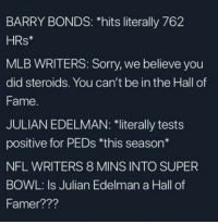 🤔 🤔🤔 🤔🤔 🤔🤔 🤔: BARRY BONDS: hits literally 762  HRs*  MLB WRITERS: Sorry, we believe you  did steroids. You can't be in the Hall of  Fame.  JULIAN EDELMAN:1iterally tests  positive for PEDs *this season*  NFL WRITERS 8 MINS INTO SUPER  BOWL: Is Julian Edelman a Hall of  Famer??? 🤔 🤔🤔 🤔🤔 🤔🤔 🤔