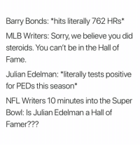 """Very true 😂  Julian Edelman is 2nd all-time in postseason receiving yards with 1,412, but his 5,390 regular season yards through the air are good for... 248th all-time: Barry Bonds: *hits literally 762 HRs*  MLB Writers: Sorry, we believe you did  steroids. You can't be in the Hall of  Fame  Julian Edelman: 치iterally tests positive  for PEDs this season""""  NFL Writers 10 minutes into the Super  Bowl: Is Julian Edelman a Hall of  Famer??? Very true 😂  Julian Edelman is 2nd all-time in postseason receiving yards with 1,412, but his 5,390 regular season yards through the air are good for... 248th all-time"""