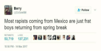 Spring Break, Break, and Mexico: Barry  Follow  @DJGee Bill  Most rapists coming from Mexico are just frat  boys returning from spring break  REE TWEETS LIKES  50,719 137,231  10:56 PM 14 Mar 2017 Whoomp! There it is. [ftp]
