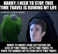 Follow my backup account @your_superhero_memes . -Nightwing: BARRY: INEED TO STOP THIS  TIME TRAVELISRUINING MYLIFE  OJUSTICE LEAGUE MEMES  GIVE UP TIME TRAVEL, LET STIME TRAVEL TO  UNDO THE DAMAGE WE VE DONE WITH TIME TRAVEL Follow my backup account @your_superhero_memes . -Nightwing