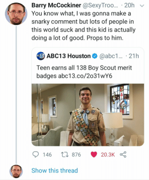 Abc13, Good, and Houston: Barry McCockiner @SexyTroo... 20h  You know what, I was gonna make a  snarky comment but lots of people in  this world suck and this kid is actually  doing a lot of good. Props to him.  ABC13 Houston  @abc1... 21h  Teen earns all 138 Boy Scout merit  badges abc13.co/2o31wY6  L876  146  20.3K  Show this thread Good lad