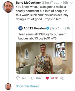 Abc13, Good, and Houston: Barry McCockiner @SexyTroo... 20h  You know what, I was gonna make a  snarky comment but lots of people in  this world suck and this kid is actually  doing a lot of good. Props to him.  ABC13 Houston  @abc1... 21h  Teen earns all 138 Boy Scout merit  badges abc13.co/2o31wY6  L876  146  20.3K  Show this thread