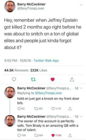 Never forget: Barry McCockiner  @SexyTroopLover  Hey, remember when Jeffrey Epstein  got killed 2 months ago right before he  was about to snitch on a ton of global  elites and people just kinda forgot  about it?  4:53 PM 10/6/19 Twitter Web App  44.5K Retweets 222K Likes  Barry McCockiner @SexyTroopLo... 1d  Replying to @SexyTroopLover  hold on just got a knock on my front door  brb.  60  11.1K  ti391  Barry McCockiner @SexyTroopLo... 1d  The owner of this account is perfectly  safe. Tom Brady is an amazing QB with a  ton of talent  106  t3584  17.8K Never forget