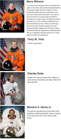 """Astronauts describing space.. Barry Wilmore has seen some shit.: Barry Wilmore  """"You never know true beauty until you see Earth from  space, or true terror until you hear someone knocking  on the space station door from outside. You look  through the porthole and see an astronaut, but all  your crew is inside and accounted for. You use the  comm to ask who it is and he says he's Ramirez  returning from a repair mission, but Ramirez is sitting  right next to you in the command module and he's  just as confused as you are. When you tell the guy  this over the radio he starts banging on the door  louder and harder, begging you to let him in, saying  he's the real Ramirez. Meanwhile, the Ramirez inside  with you is pleading to keep the airlock shut. It really  puts life on Earth into perspective   Terry W. Virts  """"There's no golf there   Charles Duke  """"Imagine your body as a potato. Now, imagine no  gravity acting on that potato, and bingo: That's what  space feels like.""""   Bernard A. Harris Jr.  """"The best part was getting your picture taken while  deadlifting a 3,000-pound barbell. There's no gravity,  so it's super easy to lift, but you still look really  strong Astronauts describing space.. Barry Wilmore has seen some shit."""