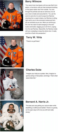"""Astronauts describing space.. Barry Wilmore has seen some shit.: Barry Wilmore  """"You never know true beauty until you see Earth from  space, or true terror until you hear someone knocking  on the space station door from outside. You look  through the porthole and see an astronaut, but all  your crew is inside and accounted for. You use the  comm to ask who it is and he says he's Ramirez  returning from a repair mission, but Ramirez is sitting  right next to you in the command module and he's  just as confused as you are. When you tell the guy  this over the radio he starts banging on the door  louder and harder, begging you to let him in, saying  he's the real Ramirez. Meanwhile, the Ramirez inside  with you is pleading to keep the airlock shut. It really  puts life on Earth into perspective   Terry W. Virts  There's no golf there.""""   Charles Duke  """"Imagine your body as a potato. Now, imagine no  gravity acting on that potato, and bingo: That's what  space feels like.""""   Bernard A. Harris Jr.  """"The best part was getting your picture taken while  deadlifting a 3,000-pound barbell. There's no gravity,  so it's super easy to lift, but you still look really  strong Astronauts describing space.. Barry Wilmore has seen some shit."""