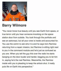 "Confused, Life, and Memes: Barry Wilmore  You never know true beauty until you see Earth from space, or  true terror until you hear someone knocking on the space  station door from outside. You look through the porthole and  see an astronaut, but all your crew is inside and accounted for  You use the comm to ask who it is and he says he's Ramirez  returning from a repair mission, but Ramirez is sitting right next  to you in the command module and he's just as confused as  you are. When you tell the guy this over the radio he starts  banging on the door louder and harder, begging you to let hinm  in, saying he's the real Ramirez. Meanwhile, the Ramirez  inside with you is pleading to keep the airlock shut. It really  puts life on Earth into perspective."" <p>True beauty via /r/memes <a href=""https://ift.tt/2IqHoDu"">https://ift.tt/2IqHoDu</a></p>"