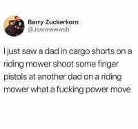 Dad goals: Barry Zuckerkorn  @Jawwwwwsh  I just saw a dad in cargo shorts on a  riding mower shoot some finger  pistols at another dad on a riding  mower what a fucking power move Dad goals