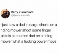 Dads will be dads. https://t.co/0LBamV5YLO: Barry Zuckerkorn  @Jawwwwwsh  I just saw a dad in cargo shorts on a  ridling mower shoot some finger  pistols at another dad on a riding  mower what a fucking power move Dads will be dads. https://t.co/0LBamV5YLO