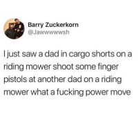 Shoutout to @menshumor for having the hot content.: Barry Zuckerkorn  @Jawwwwwsh  I just saw a dad in cargo shorts on a  riding mower shoot some finger  pistols at another dad on a riding  mower what a fucking power move Shoutout to @menshumor for having the hot content.