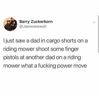 Dad, Fucking, and Saw: Barry Zuckerkorn  @Jawwwwwsh  I just saw a dad in cargo shorts on a  riding mower shoot some finger  pistols at another dad on a riding  mower what a fucking power move The coolest shit I ever read @middleclassfancy