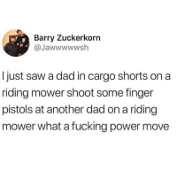 Dad, Fucking, and Saw: Barry Zuckerkorn  @Jawwwwwsh  I just saw a dad in cargo shorts on a  riding mower shoot some finger  pistols at another dad on a riding  mower what a fucking power move