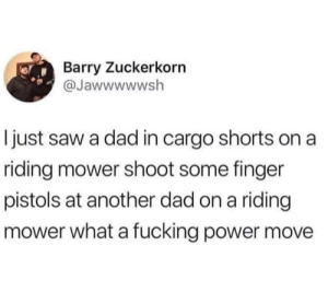 Me_irl: Barry Zuckerkorn  @Jawwwwwsh  I just saw a dad in cargo shorts on a  riding mower shoot some finger  pistols at another dad on a riding  mower what a fucking power move Me_irl