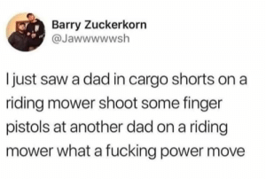 Dad, Fucking, and Saw: Barry Zuckerkorn  @Jawwwwwsh  I just saw a dad in cargo shorts on a  riding mower shoot some finger  pistols at another dad on a riding  mower what a fucking power move John Deere all the way sucka!