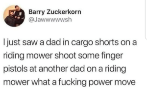 Power moves only: Barry Zuckerkorn  @Jawwwwwsh  I just saw a dad in cargo shorts on a  riding mower shoot some finger  pistols at another dad on a riding  mower what a fucking power move Power moves only