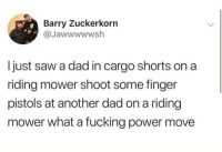 Dad goals! https://t.co/aYmXrF1ThV: Barry Zuckerkorn  @Jawwwwwsh  Ijust saw a dad in cargo shorts on a  riding mower shoot some finger  pistols at another dad on a riding  mower what a fucking power move Dad goals! https://t.co/aYmXrF1ThV