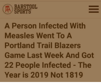 Antivaxximus degeneratus: BARSTOOL  SPORTS  A Person Infected With  Measles Went To A  Portland Trail Blazers  Game Last Week And Got  22 People Infected - The  Year is 2019 Not 1819 Antivaxximus degeneratus