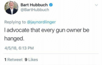 "Crime, Guns, and Ironic: Bart Hubbuch  @BartHubbuch  Replying to @jaynordlinger  l advocate that every gun owner be  hanged.  4/5/18, 6:13 PM  1 Retweet 9 Likes <p><a href=""http://lastsonlost.tumblr.com/post/172692481272/coolmanfromthepast-astralnymph"" class=""tumblr_blog"">lastsonlost</a>:</p>  <blockquote><p><a href=""https://coolmanfromthepast.tumblr.com/post/172691432021/astralnymph-coolmanfromthepast"" class=""tumblr_blog"">coolmanfromthepast</a>:</p>  <blockquote><p><a href=""https://astral--nymph.tumblr.com/post/172691185069/coolmanfromthepast-astralnymph"" class=""tumblr_blog"">astral–nymph</a>:</p>  <blockquote><p><a href=""https://coolmanfromthepast.tumblr.com/post/172691033596/astralnymph-gop-tea-pub-make-sure-to-vote-in"" class=""tumblr_blog"">coolmanfromthepast</a>:</p>  <blockquote><p><a href=""https://astral--nymph.tumblr.com/post/172690905449/gop-tea-pub-make-sure-to-vote-in-2018-its-more"" class=""tumblr_blog"">astral–nymph</a>:</p>  <blockquote><p><a href=""http://gop-tea-pub.tumblr.com/post/172679438552/make-sure-to-vote-in-2018-its-more-important"" class=""tumblr_blog"">gop-tea-pub</a>:</p><blockquote><p style=""""> Make sure to vote in 2018. It's more important than ever <br/><br/>  Here's what every leftist 'progressive' wants whether they admit it or  not. They talk about the AR-15 (which is involved in less than 1% of  crime/murder and less than 7% of mass shootings) because they want the  'inch' before they take the mile. Trust me…. Every. Single. One.  <br/></p></blockquote>  <p>How do they plan on hanging gun owners… the people who have guns… </p></blockquote>  <p>Well, c'mon, it's not like they've given this any thought.  At all.</p></blockquote>  <p>Obviously I mistakenly expect these people to be smarter, but if they were smarter we wouldnt be having this debate to begin with. </p></blockquote>  <p>^^^^^</p></blockquote>  <p><a class=""tumblelog"" href=""https://tmblr.co/maWU4FfQT4hYAQzOtp2mgvg"">@astral–nymph</a>. It ironic and eerily nostalgic that our friend mr. Bart here talks about hanging gun owners.</p><p>I'm reminded of a quote </p><p>""The best remedy for a lyncher or a cursed midnight rider is a 16 shot Winchester rifle in the hands of a dead shot Negro who has nerve enough to pull the trigger."" - John Mitchell, Jr.  newspaper editor, politician, teacher, banker, and civil rights activist. Born enslaved.</p><figure class=""tmblr-full"" data-orig-height=""1096"" data-orig-width=""1276""><img src=""https://78.media.tumblr.com/0f37f46781a071a056344fd3225fe1f1/tumblr_inline_p6tpfnKSle1sp5650_500.png"" data-orig-height=""1096"" data-orig-width=""1276""/></figure><figure class=""tmblr-full"" data-orig-height=""480"" data-orig-width=""640""><img src=""https://78.media.tumblr.com/9a93ed541f1bd4389e8dbbee956b6a6f/tumblr_inline_p6tpfnJfQr1sp5650_500.jpg"" data-orig-height=""480"" data-orig-width=""640""/></figure></blockquote>  <p>Don't forget this one:</p><figure class=""tmblr-full"" data-orig-height=""400"" data-orig-width=""850""><img src=""https://78.media.tumblr.com/b88db6c4e532ad83008c3221a0b979cb/tumblr_inline_p6tt4irUD11rw09tq_500.jpg"" data-orig-height=""400"" data-orig-width=""850""/></figure>"