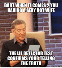 Truth: BART WHENITCOMESS 2 YOU  HAVING A SEXY HOT WIFE  THE LIEDETECTOR TEST  CONFIRMS YOUR TELLING  THE TRUTH  memes.COM