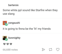 <p>Beast Boy, we have arrived on the fleek, yes? (via /r/BlackPeopleTwitter)</p>: bartersix  Some white ppl sound like Starfire when they  use slang  yxngsushi  it is going to finna be the lit' my friends  lionmighty  66,688 notes <p>Beast Boy, we have arrived on the fleek, yes? (via /r/BlackPeopleTwitter)</p>