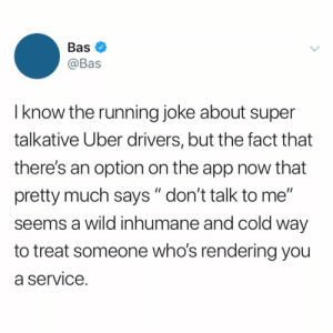 "Do y'all agree with this? 🤔👇 https://t.co/TRLixj6s2O: Bas  @Bas  I know the running joke about super  talkative Uber drivers, but the fact that  there's an option on the app now that  pretty much says "" don't talk to me""  seems a wild inhumane and cold way  to treat someone who's rendering you  a service. Do y'all agree with this? 🤔👇 https://t.co/TRLixj6s2O"