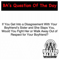Ladies....: BA's Question Of The Day  If You Get Into a Disagreement With Your  Boyfriend's Sister and She Slaps You,  Would You Fight Her or Walk Away Out of  Respect for Your Boyfriend?  BALLER  ALERT  BALLERALERT.COM Ladies....