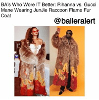 Baller Alert, Fashion, and Gucci: BA's Who Wore IT Better: Rihanna vs. Gucci  Mane Wearing JunJie Raccoon Flame Fur  Coat  @balleralert BA's Who Wore IT Better: Rihanna vs. Gucci Mane Wearing JunJie Raccoon Flame Fur Coat- blogged by @peachkyss (swipe) ⠀⠀⠀⠀⠀⠀⠀ ⠀⠀⠀⠀⠀⠀⠀ There is nothing wrong with a friendly fashion battle among the celebs. Many celebs have been seen out and about in some of the same haute pieces. The pieces are possibly the hottest and trendiest items in Hollywood. In today's showcase of Baller Alert's Who Wore It Better, we have Rihanna vs. GucciMane wearing JunJie Raccoon Flame Fur Coat. ⠀⠀⠀⠀⠀⠀⠀ ⠀⠀⠀⠀⠀⠀⠀ Back in October, Gucci Mane posted a selfie on the 'Gram wearing the JunJie Raccoon Flame Fur Coat from the brand's Spring 2018 collection. ⠀⠀⠀⠀⠀⠀⠀ ⠀⠀⠀⠀⠀⠀⠀ The Bajan badgal was spotted in NYC wearing the fur coat styled with an all-white look paired with Vetements Flame platform boots. ⠀⠀⠀⠀⠀⠀⠀ ⠀⠀⠀⠀⠀⠀⠀ Who do you think paired the flame fur coat better: Rihanna vs. Gucci Mane? BallerificFashion