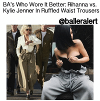 Baller Alert, Kylie Jenner, and Memes: BA's Who Wore It Better: Rihanna vs.  Kylie Jenner In Ruffled Waist Trousers  @baller alert BA's Who Wore It Better: Rihanna vs. Kylie Jenner In Ruffled Waist Trousers - blogged by: @peachkyss ⠀⠀⠀⠀⠀⠀⠀⠀⠀ ⠀⠀⠀⠀⠀⠀⠀⠀⠀ There is nothing wrong with a friendly fashion battle among the celebs. There are many celebs that have been seen out and about in some of the same haute pieces. The pieces are possibly the hottest and trendiest item in Hollywood. In today's showcase of Baller Alert's Who Wore It Better, we have KylieJenner and Rihanna wearing ruffled waist trousers. ⠀⠀⠀⠀⠀⠀⠀⠀⠀ ⠀⠀⠀⠀⠀⠀⠀⠀⠀ Kylie Jenner posted a photo showing off pieces from her new collection with her sister, Kendall and Kylie. The look featured wide leg sweatpants with a street chic style from the ' KendallAndKylie' collection. The sweatpants feature a high ruffled waist detail and drawstring. Kylie's look was paired with strapless top. ⠀⠀⠀⠀⠀⠀⠀⠀⠀ ⠀⠀⠀⠀⠀⠀⠀⠀⠀ Rihanna's photo spread from Harper's Bazaar has everyone talking about her different ensembles for the layout. The Bad Gal also wore a pair of high waisted ruffled trousers, but this time from high end designer StellaMcCartney. Rihanna's full look was first spotted on the runway of Stella McCartney's Spring 2017 Collection. ⠀⠀⠀⠀⠀⠀⠀⠀⠀ ⠀⠀⠀⠀⠀⠀⠀⠀⠀ The Stella McCartney Benni Trousers are available in light khaki tone featuring a drawstring waistline with exaggerated ruffle detail, side pockets and wide leg. The trousers are available for pre-order for $1,065. ⠀⠀⠀⠀⠀⠀⠀⠀⠀ ⠀⠀⠀⠀⠀⠀⠀⠀⠀ Rihanna paired her look with the Abigail Jacket from Stella McCartney's Spring 2017 Collection features corsetry detail at the waist with hook and eye fastening, peaked lapel, and single front pocket. The cream is also available for pre-order for $1,925. ⠀⠀⠀⠀⠀⠀⠀⠀⠀ ⠀⠀⠀⠀⠀⠀⠀⠀⠀ Seems like the high waist ruffled trousers are going to be the next trend this spring. If the Stella McCartney Benni Trousers are out of your budget, Kendall and Kylie's version may be a steal. ⠀⠀⠀⠀⠀⠀⠀⠀⠀ ⠀⠀⠀⠀⠀⠀⠀⠀⠀ Who do you think wore the ruffled waist trousers better: Rihanna vs. Kylie Jenner? ballerificfashion