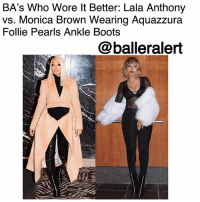 Baller Alert, Fashion, and Memes: BA's Who Wore lt Better: Lala Anthony  vs. Monica Brown Wearing Aquazzura  Follie Pearls Ankle Boots  @balleralert BA's Who Wore It Better: Lala Anthony vs. Monica Brown Wearing Aquazzura Follie Pearls Ankle Boots- blogged by @peachkyss ⠀⠀⠀⠀⠀⠀⠀ ⠀⠀⠀⠀⠀⠀⠀ There is nothing wrong with a friendly fashion battle among the celebs. Many celebs have been seen out and about in some of the same haute pieces. The pieces are possibly the hottest and trendiest items in Hollywood. In today's showcase of Baller Alert's Who Wore It Better, we have Lala Anthony vs. MonicaBrown Wearing Aquazzura Follie Pearls Ankle Boots. ⠀⠀⠀⠀⠀⠀⠀ ⠀⠀⠀⠀⠀⠀⠀ Earlier this month, Lala gave the 'Gram an elevator shot wearing sheer, lace, fur, and Aquazzura's $1,150 Follie Pearl Ankle Boots. While on the Xscape Tour, Monica was also spotted wearing ankle boots with leather pants, and a zippered coat. ⠀⠀⠀⠀⠀⠀⠀ ⠀⠀⠀⠀⠀⠀⠀ Aquazzura's 'Follie Pearls' boots have been made in Italy from smooth black leather and are embellished with rows of milky faux pearls. Designed in a chic point-toe silhouette, this pair is balanced on a stiletto heel. ⠀⠀⠀⠀⠀⠀⠀ ⠀⠀⠀⠀⠀⠀⠀ If you are up for the splurge, the ankle boots are currently on sale for $460. ⠀⠀⠀⠀⠀⠀⠀ ⠀⠀⠀⠀⠀⠀⠀ Who do you think rocked the boots better: Lala Anthony vs. Monica Brown?