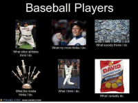 Meme Generation: Baseball Players  What society thinks I do.  What my mom thinks l do.  What other athletes  think l do  ORIGINAL  What the media  What I think I do.  thinks Ido  What actually do.  FRABZ.COM  MEME GENERATORS